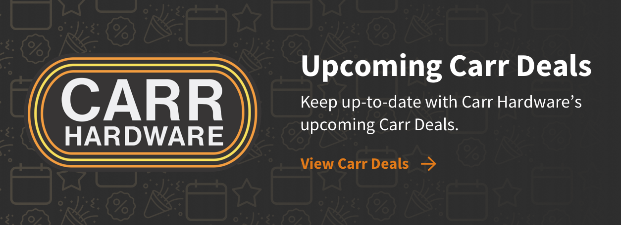 Upcoming Carr Deals - Keep up-to-date with Carr Hardware's upcoming Carr Deals. - View Carr Deals