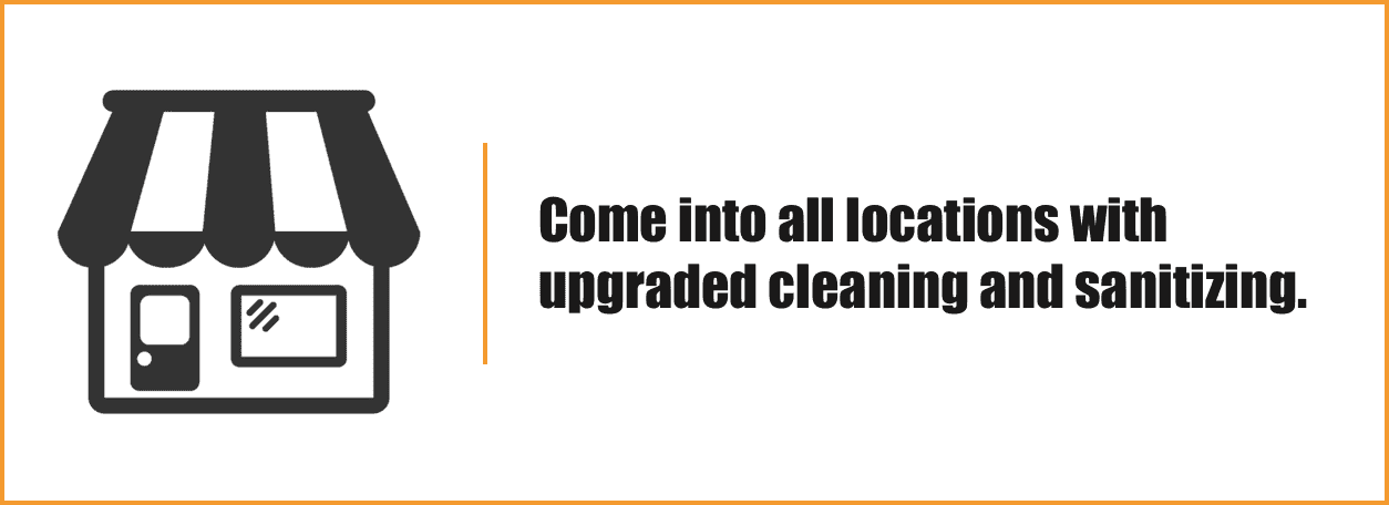 Come into all locations with upgraded cleaning and sanitizing.